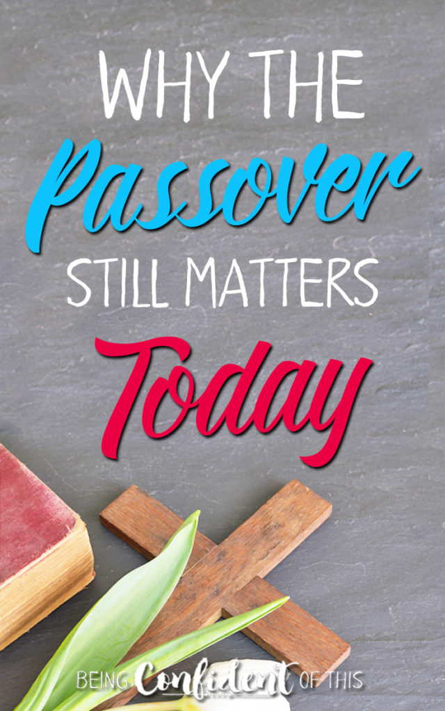 Does the Passover still matter to Christians today? It should! Here's why... #passover #Easter #bible #faith Being Confident of This | doctrine | discipleship | why the Passover matters | what we can learn from the Passover | women of faith | Christian growth | devotional thought | bible study | identity in Christ