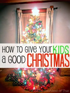 You can give your kids a good Christmas without health, without money, without extravagance... How to Give Your Kids a Good Christmas from Being Confident of This #Christmas #kids #parentingtips #gifts best Christmas present | Christian family | Christian parenting | mom life | motherhood | purposeful parenting | teaching kids about Christ at Christmas | keeping Christ in Christmas
