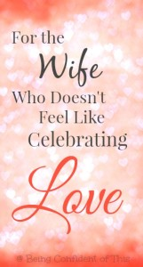 for-the-wife-who-doesnt-feel-like-celebrating-love, feeling-unloved-on-Valentines-Day, not celebrating Valentine's Day, painful Valentine's Day, troubled marriage, difficult marriage, a wife who feels unloved