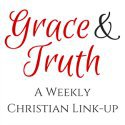 Grace and Truth Christian Living Link-up for Christian bloggers, faith bloggers, parenting, marriage, faith