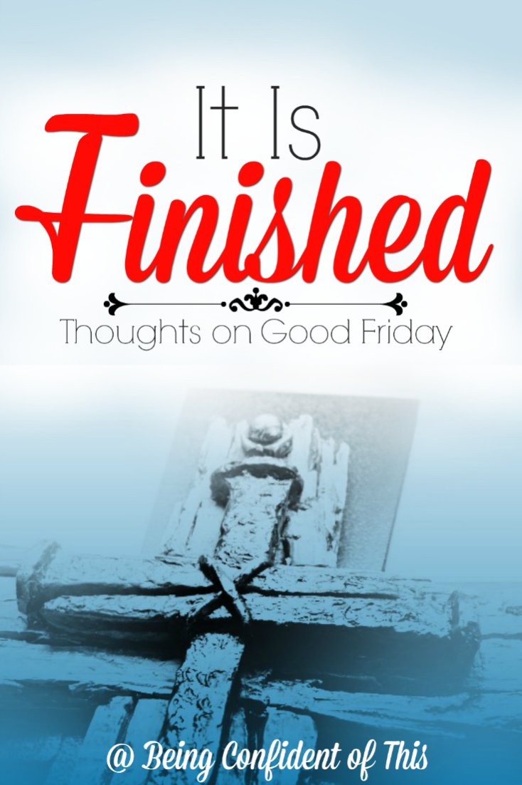 Given the death and destruction of that day, some may wonder why we now call it Good Friday.  Certainly Jesus' followers wouldn't have called it a good day, yet today we call it Good Friday. Why? It Is Finished Thoughts on Good Friday