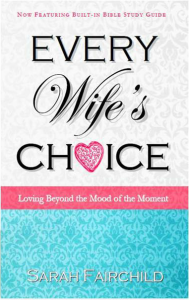 Every Wife's Choice: Loving Beyond the Mood of the Moment, learning to be the wife who overcomes emotions and loves her husband the agape way, Christian wives