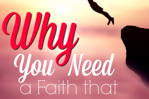 When we reach the edge of the cliff the Lord leads us to, we have two choices: we can either back away in fear, or we can take a leap of faith. What leap is He asking you to take? Why You Need a Faith that Leaps