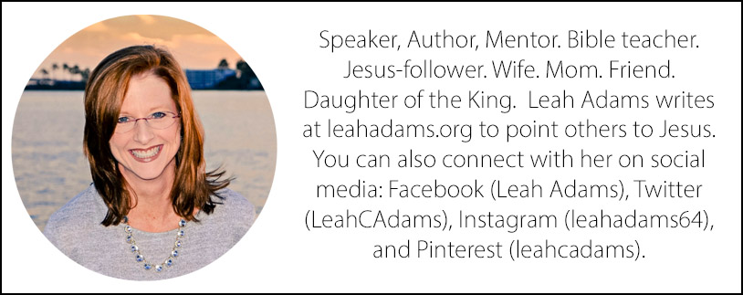 Speaker, Author, Mentor. Bible teacher. Jesus-follower. Wife. Mom. Friend. Daughter of the King.  Leah Adams writes at leahadams.org to point others to Jesus. You can also connect with her on social media: Facebook (Leah Adams), Twitter (LeahCAdams), Instagram (leahadams64), and Pinterest (leahcadams).