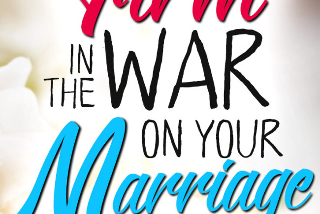 How to Stand Firm in the War on Your Marriage
